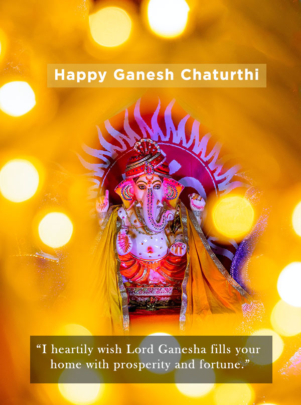 I heartily wish Lord Ganesha fills your home with prosperity and fortune. Best wishes on Ganesh Chaturthi!